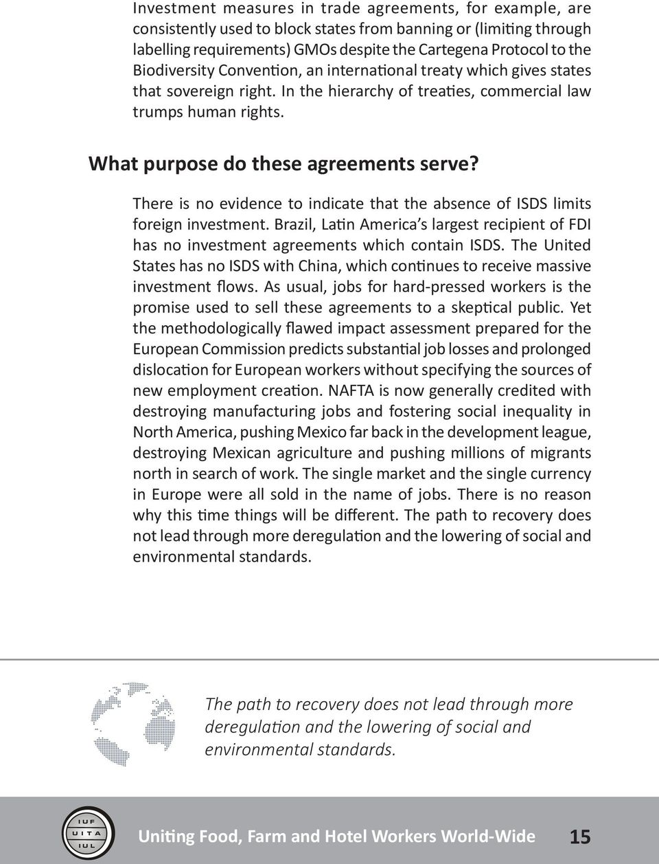 There is no evidence to indicate that the absence of ISDS limits foreign investment. Brazil, Latin America s largest recipient of FDI has no investment agreements which contain ISDS.