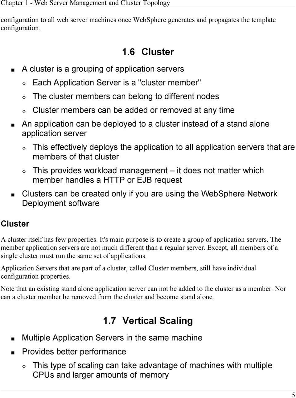 time An application can be deployed to a cluster instead of a stand alone application server This effectively deploys the application to all application servers that are members of that cluster This