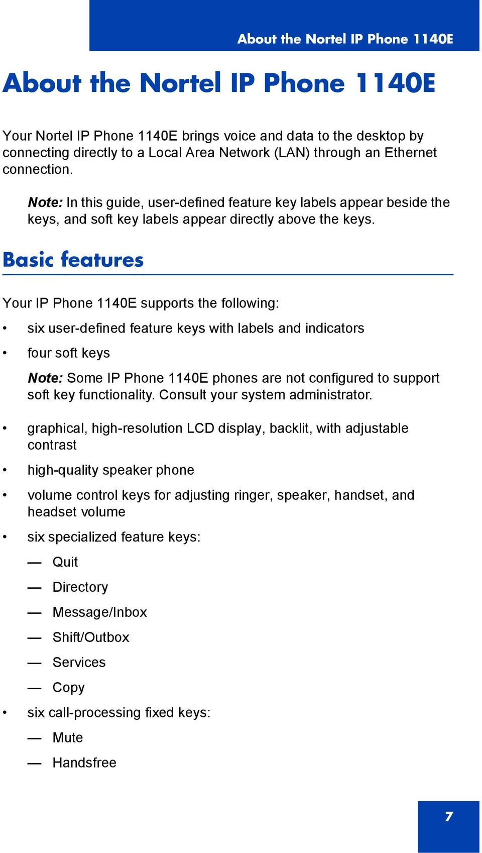 Basic features Your IP Phone 1140E supports the following: six user-defined feature keys with labels and indicators four soft keys Note: Some IP Phone 1140E phones are not configured to support soft