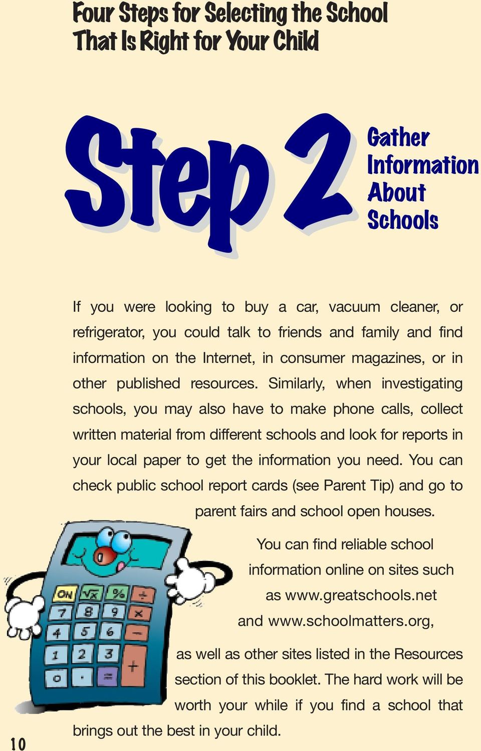 Similarly, when investigating schools, you may also have to make phone calls, collect written material from different schools and look for reports in your local paper to get the information you need.