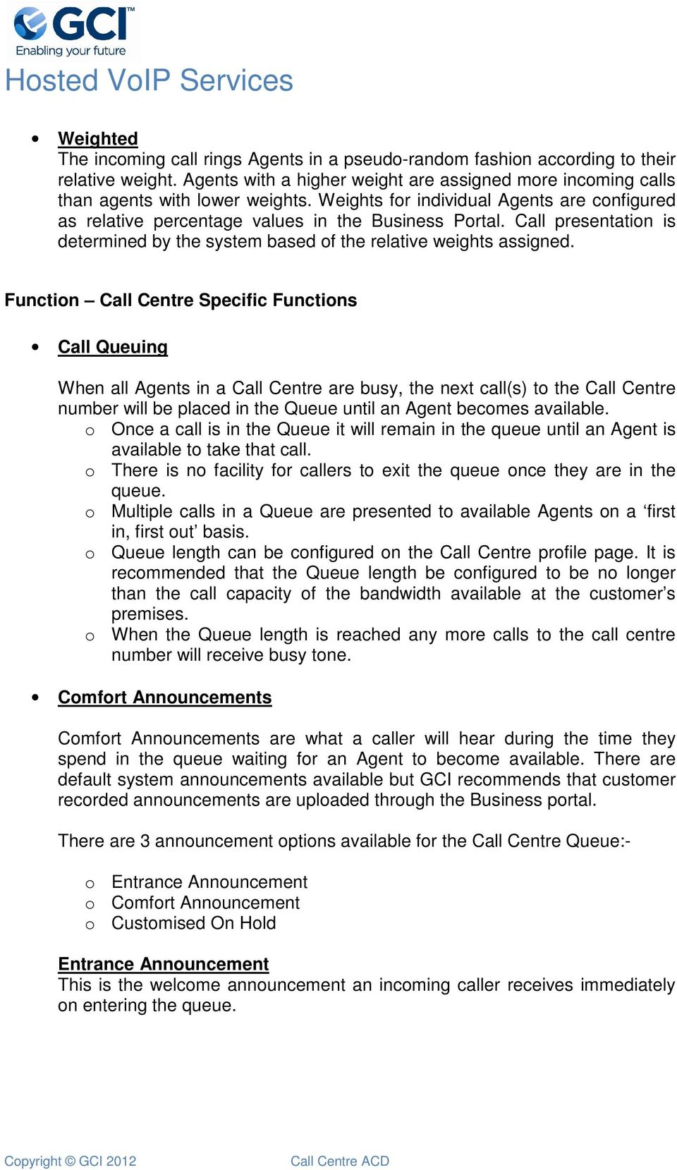 Function Call Centre Specific Functions Call Queuing When all Agents in a Call Centre are busy, the next call(s) to the Call Centre number will be placed in the Queue until an Agent becomes available.