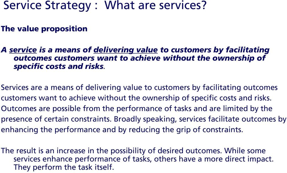 Services are a means of delivering value to customers by facilitating outcomes customers want to achieve without the ownership of specific costs and risks.