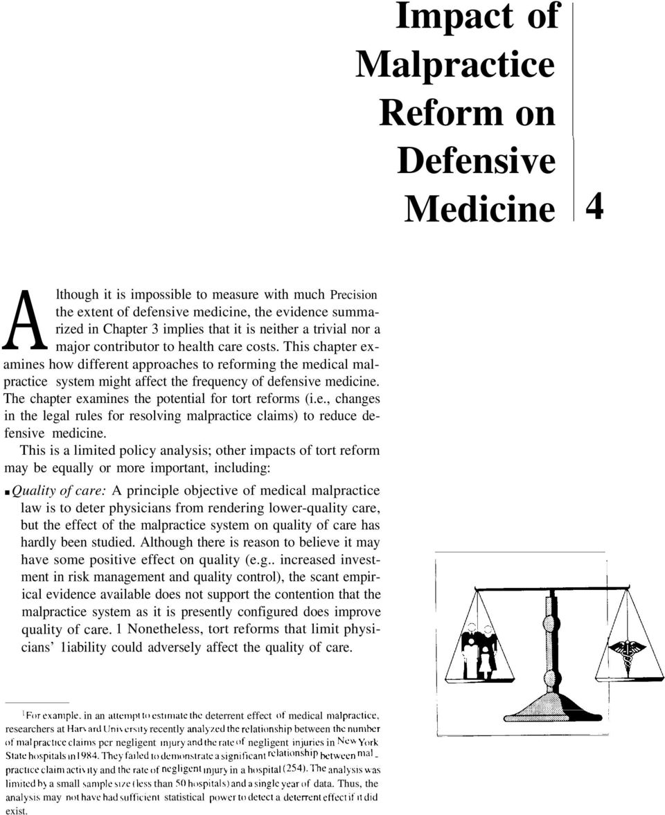 This chapter examines how different approaches to reforming the medical malpractice system might affect the frequency of defensive medicine. The chapter examines the potential for tort reforms (i.e., changes in the legal rules for resolving malpractice claims) to reduce defensive medicine.
