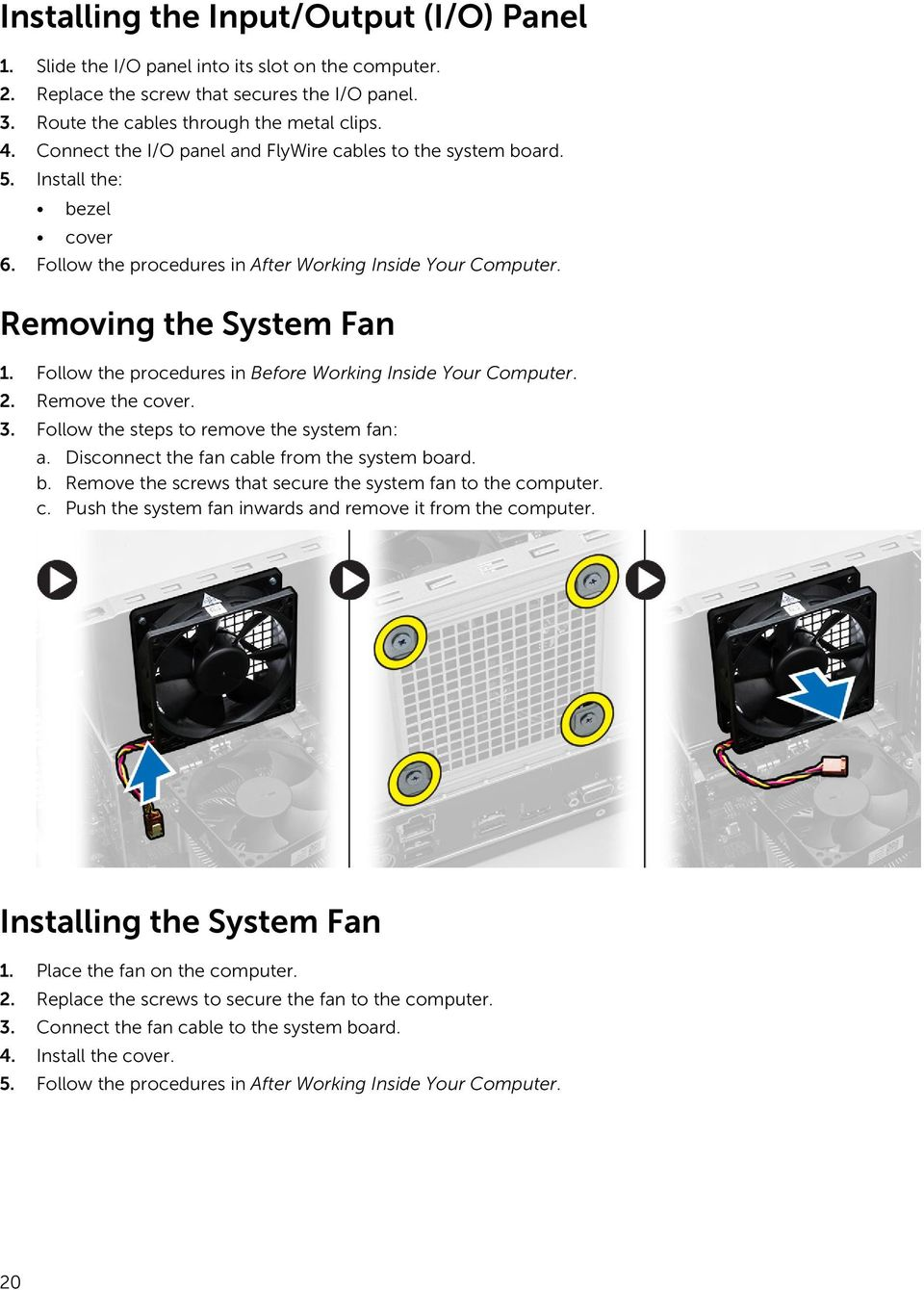 Follow the procedures in Before Working Inside Your Computer. 2. Remove the cover. 3. Follow the steps to remove the system fan: a. Disconnect the fan cable from the system bo