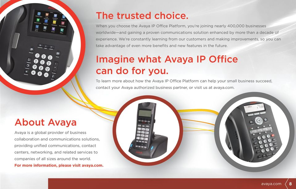 We re constantly learning from our customers and making improvements, so you can take advantage of even more benefits and new features in the future. Imagine what Avaya IP Office can do for you.