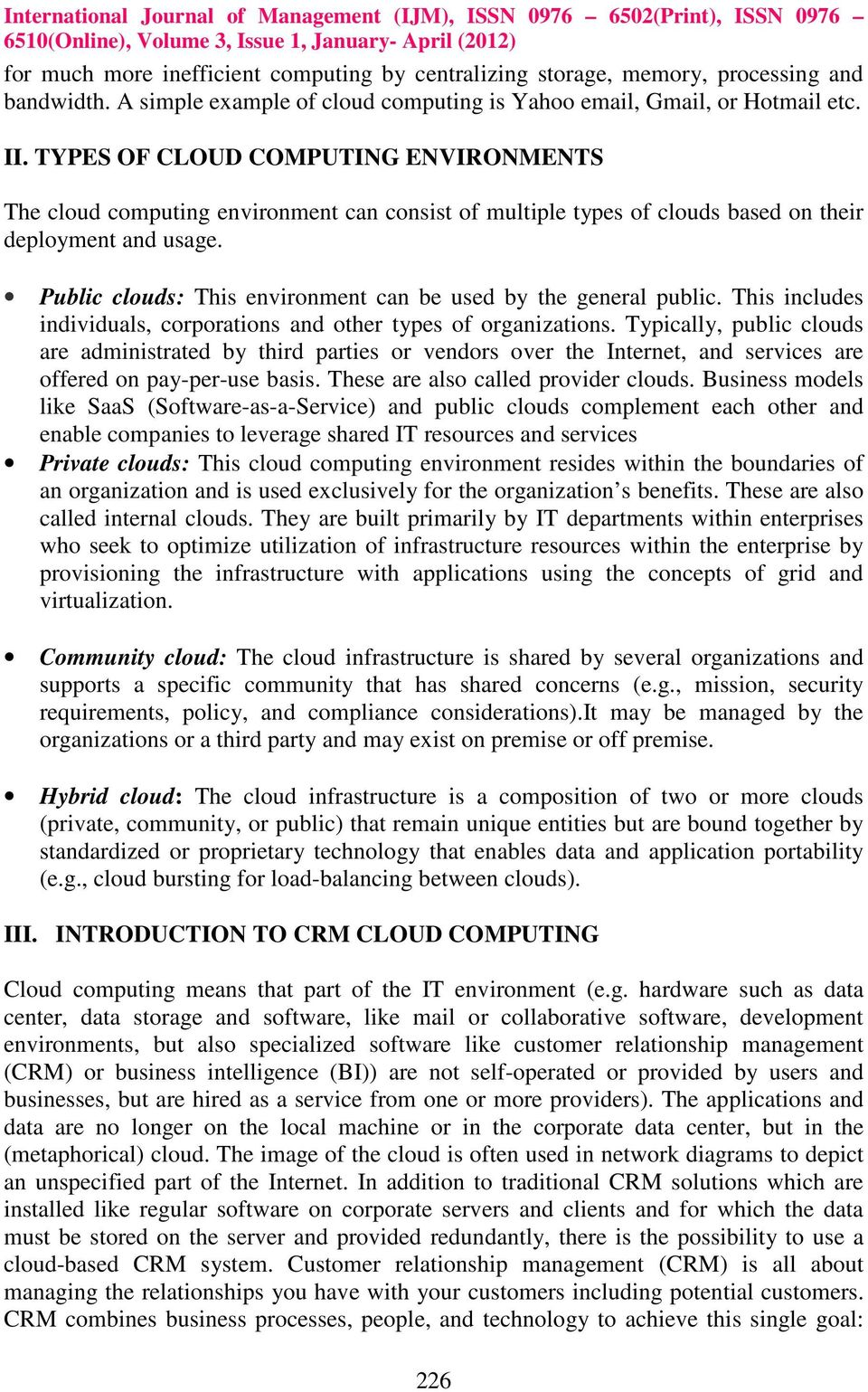 Public clouds: This environment can be used by the general public. This includes individuals, corporations and other types of organizations.
