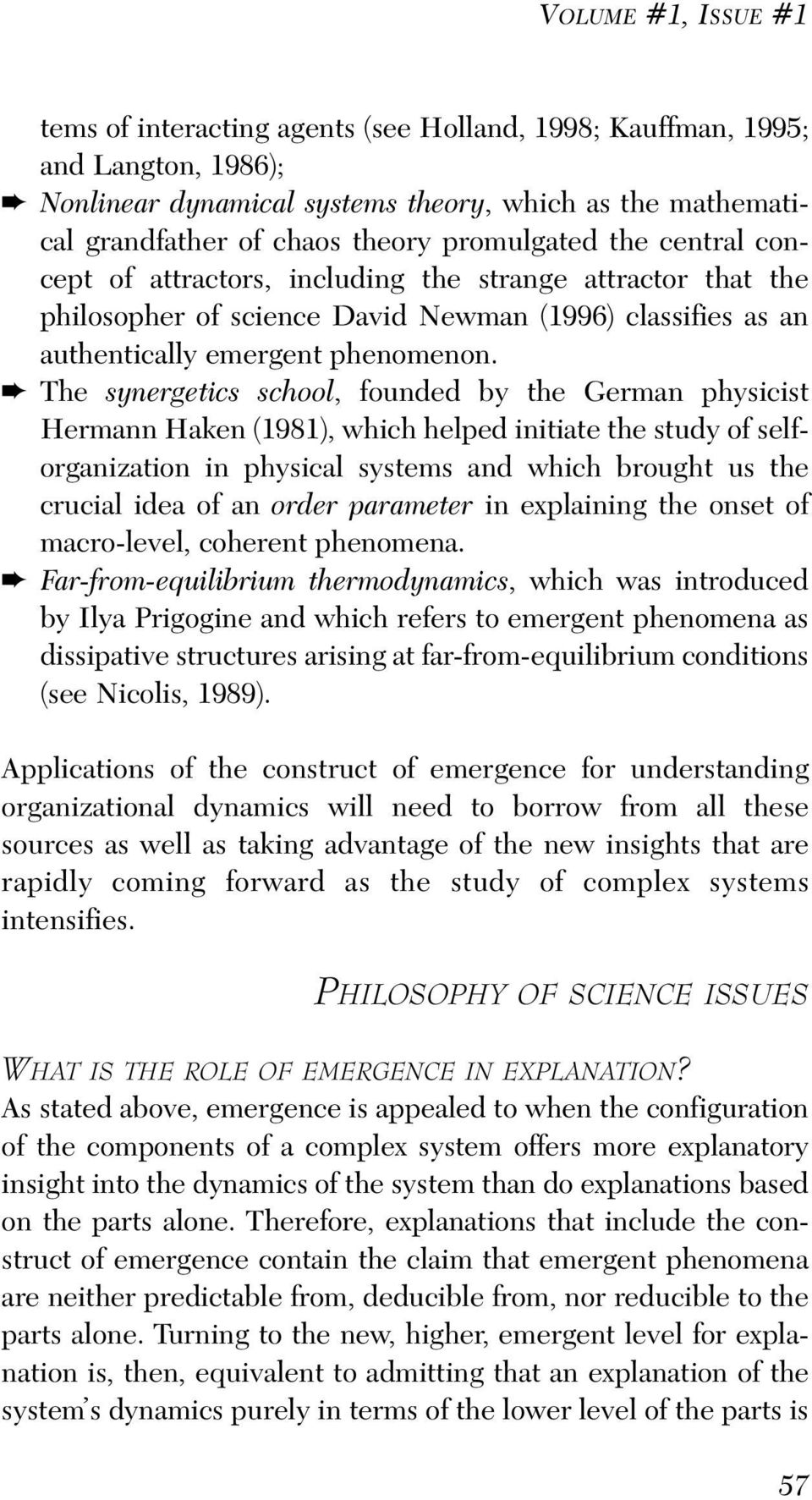 The synergetics school, founded by the German physicist Hermann Haken (1981), which helped initiate the study of selforganization in physical systems and which brought us the crucial idea of an order