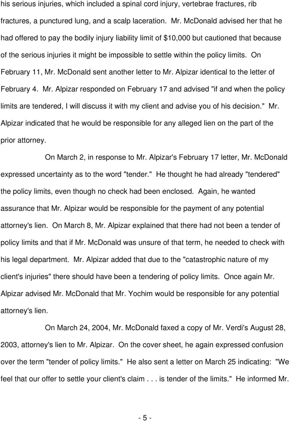 "limits. On February 11, Mr. McDonald sent another letter to Mr. Alpizar identical to the letter of February 4. Mr. Alpizar responded on February 17 and advised ""if and when the policy limits are tendered, I will discuss it with my client and advise you of his decision."