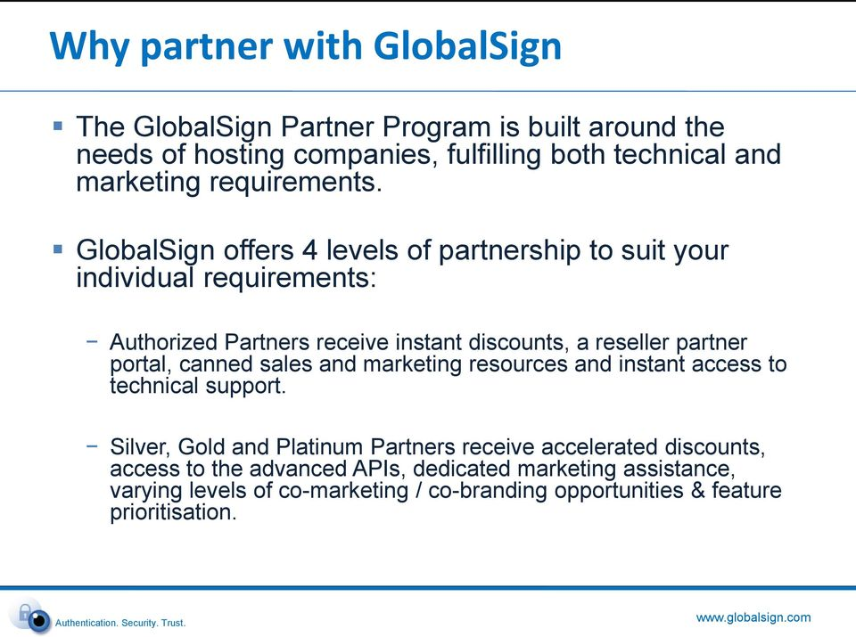 GlobalSign offers 4 levels of partnership to suit your individual requirements: Authorized Partners receive instant discounts, a reseller partner