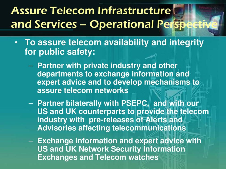 Partner bilaterally with PSEPC, and with our US and UK counterparts to provide the telecom industry with pre-releases of Alerts and