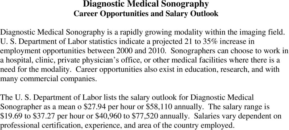 Career opportunities also exist in education, research, and with many commercial companies. The U. S. Department of Labor lists the salary outlook for Diagnostic Medical Sonographer as a mean o $27.
