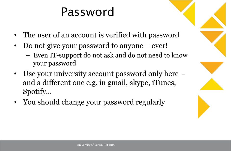 Even IT-support do not ask and do not need to know your password Use your