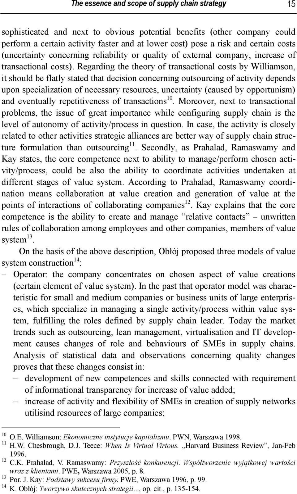 Regarding the theory of transactional costs by Williamson, it should be flatly stated that decision concerning outsourcing of activity depends upon specialization of necessary resources, uncertainty