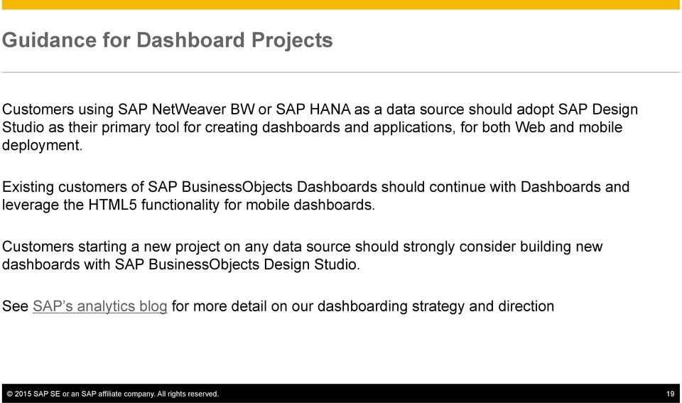 Existing customers of SAP BusinessObjects Dashboards should continue with Dashboards and leverage the HTML5 functionality for mobile dashboards.