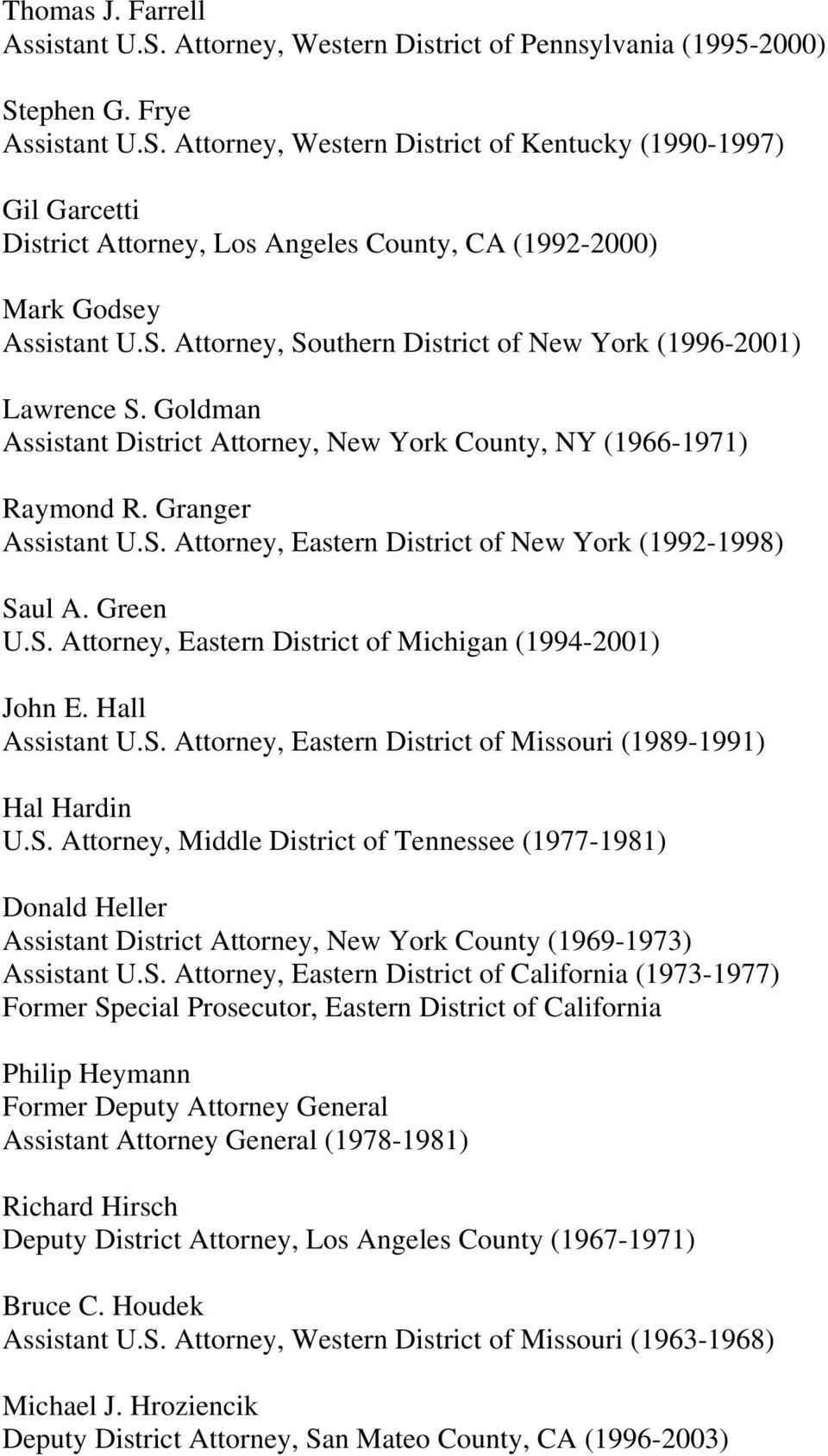 Green U.S. Attorney, Eastern District of Michigan (1994-2001) John E. Hall Assistant U.S. Attorney, Eastern District of Missouri (1989-1991) Hal Hardin U.S. Attorney, Middle District of Tennessee (1977-1981) Donald Heller Assistant District Attorney, New York County (1969-1973) Assistant U.