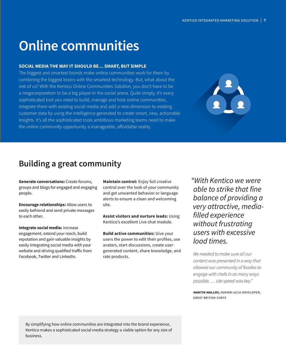 With the Kentico Online Communities Solution, you don t have to be a megacorporation to be a big player in the social arena.
