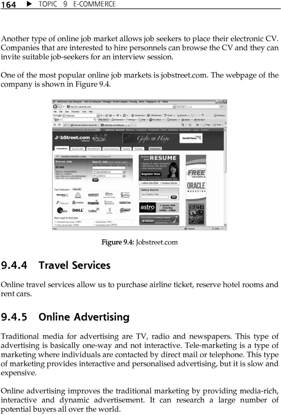 The webpage of the company is shown in Figure 9.4. Figure 9.4: Jobstreet.com 9.4.4 Travel Services Online travel services allow us to purchase airline ticket, reserve hotel rooms and rent cars. 9.4.5 Online Advertising Traditional media for advertising are TV, radio and newspapers.
