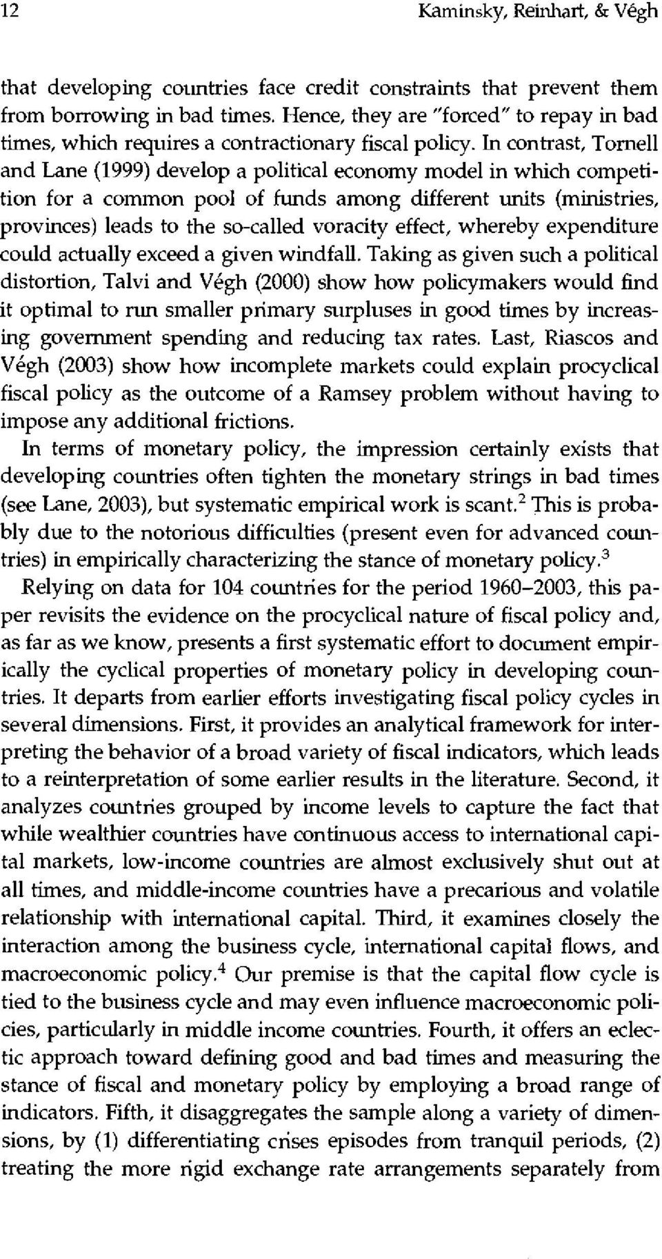 In contrast, Tornell and Lane (1999) develop a political economy model in which competition for a common pool of funds among different units (ministries, provinces) leads to the so-called voracity