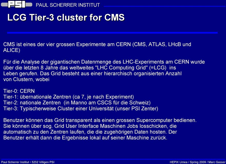 Das Grid besteht aus einer hierarchisch organisierten Anzahl von Clustern, wobei Tier-0: CERN Tier-1: übernationale Zentren (ca 7, je nach Experiment) Tier-2: nationale Zentren (in Manno am CSCS für
