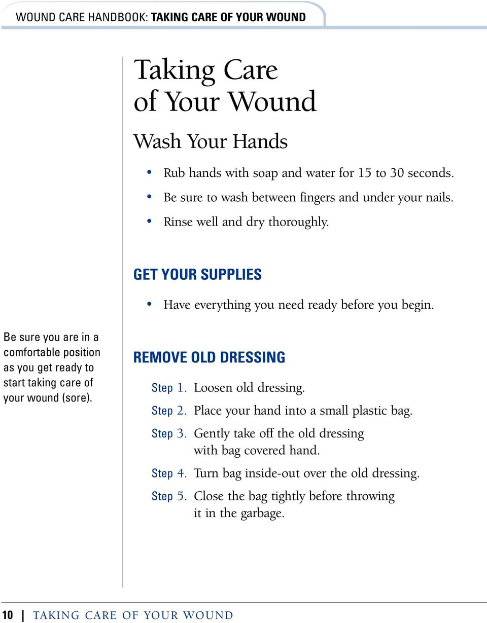Be sure you are in a comfortable position as you get ready to start taking care of your wound (sore). REMOVE OLD DRESSING Step 1. Loosen old dressing. Step 2.