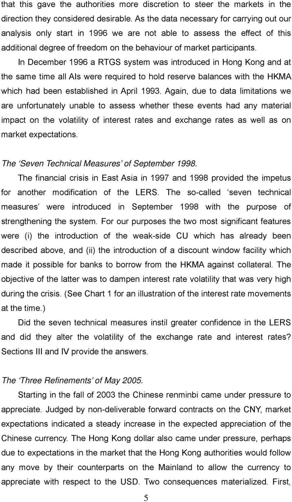 In December 1996 a RTGS system was introduced in Hong Kong and at the same time all AIs were required to hold reserve balances with the HKMA which had been established in April 1993.