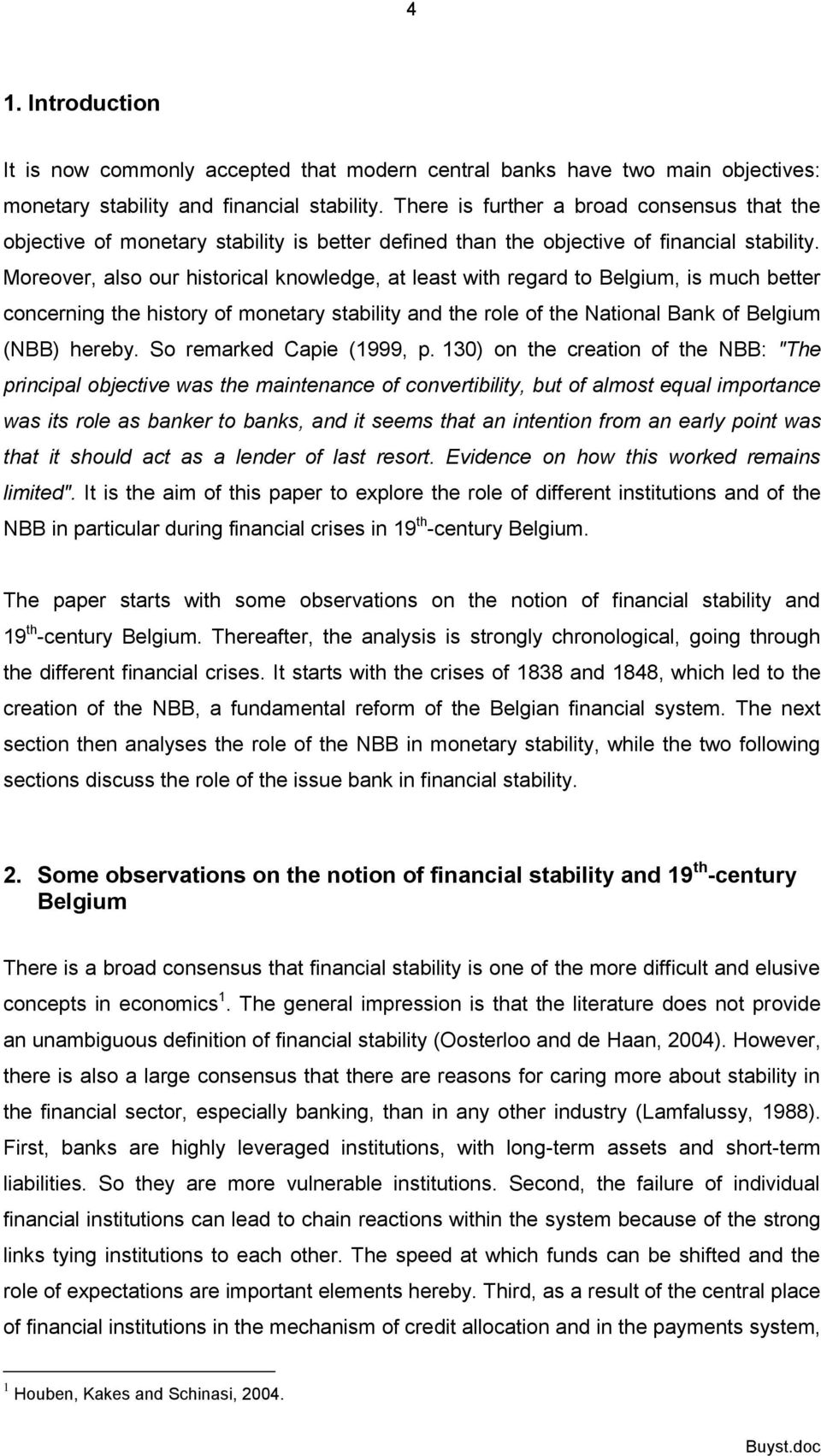 Moreover, also our historical knowledge, at least with regard to Belgium, is much better concerning the history of monetary stability and the role of the National Bank of Belgium (NBB) hereby.