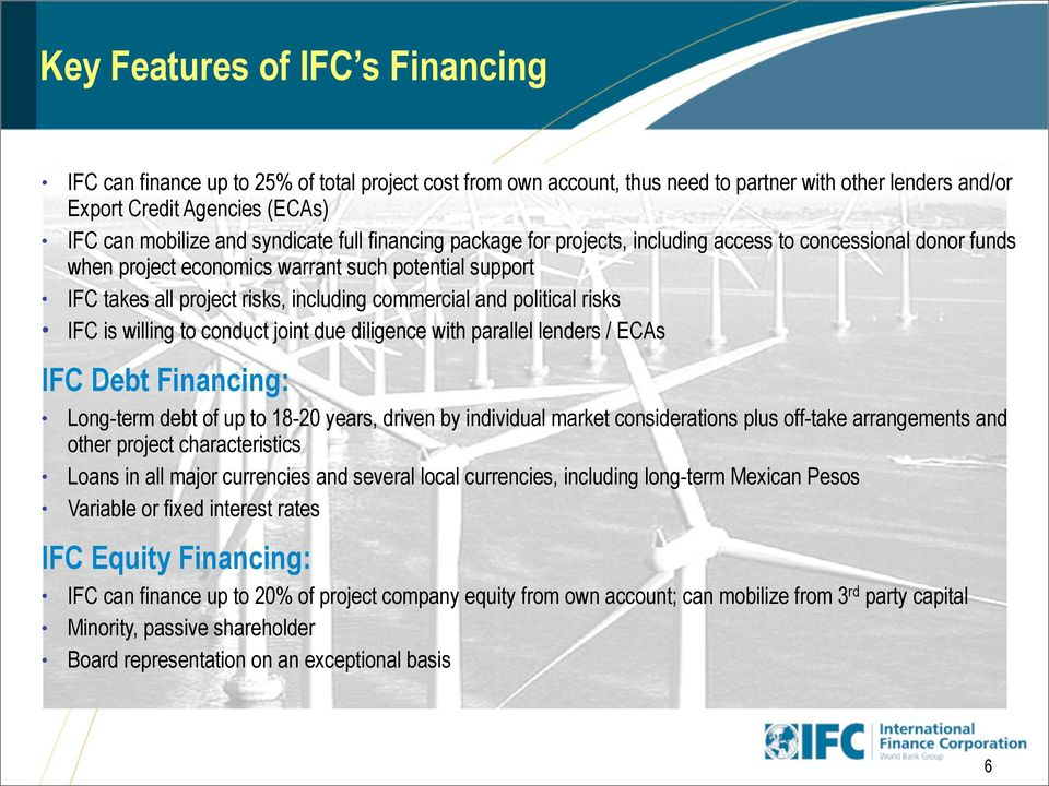 political risks IFC is willing to conduct joint due diligence with parallel lenders / ECAs IFC Debt Financing: Long-term debt of up to 18-20 years, driven by individual market considerations plus