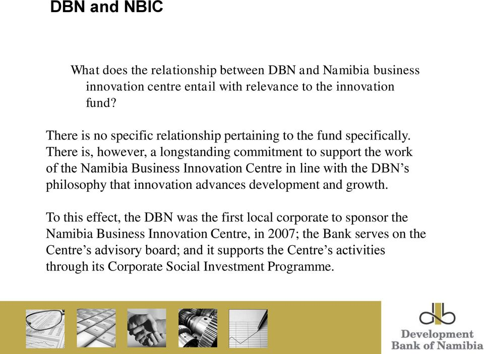 There is, however, a longstanding commitment to support the work of the Namibia Business Innovation Centre in line with the DBN s philosophy that innovation