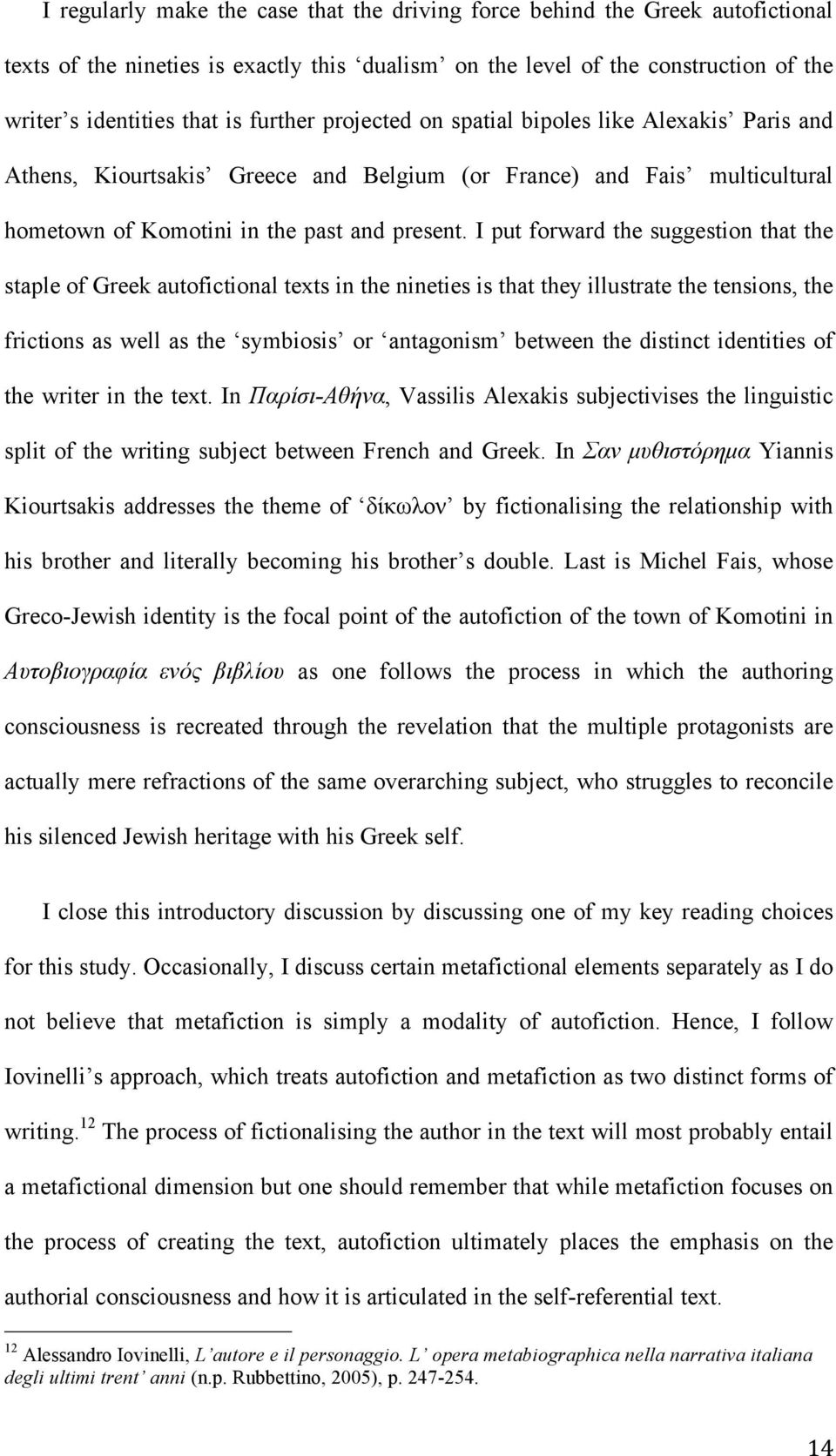 I put forward the suggestion that the staple of Greek autofictional texts in the nineties is that they illustrate the tensions, the frictions as well as the symbiosis or antagonism between the