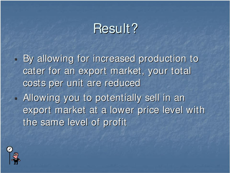 export market, your total costs per unit are reduced