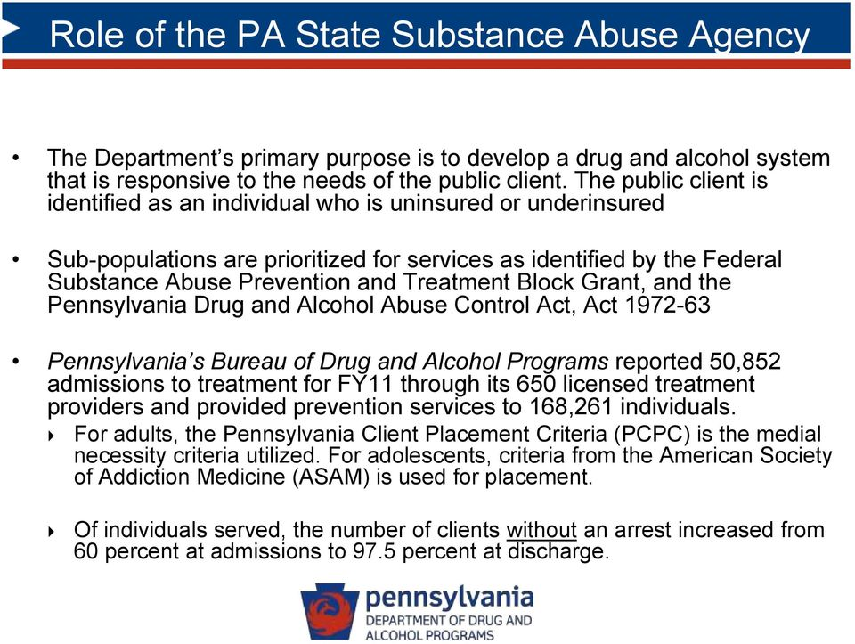 Block Grant, and the Pennsylvania Drug and Alcohol Abuse Control Act, Act 1972-63 Pennsylvania s Bureau of Drug and Alcohol Programs reported 50,852 admissions to treatment for FY11 through its 650