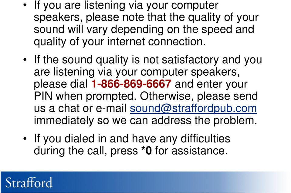 If the sound quality is not satisfactory and you are listening i via your computer speakers, please dial 1-866-869-6667 and enter