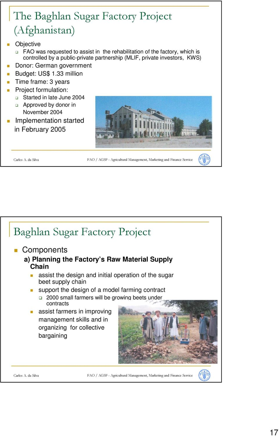 33 million Time frame: 3 years Project formulation: Started in late June 2004 Approved by donor in November 2004 Implementation started in February 2005 Baghlan Sugar Factory Project