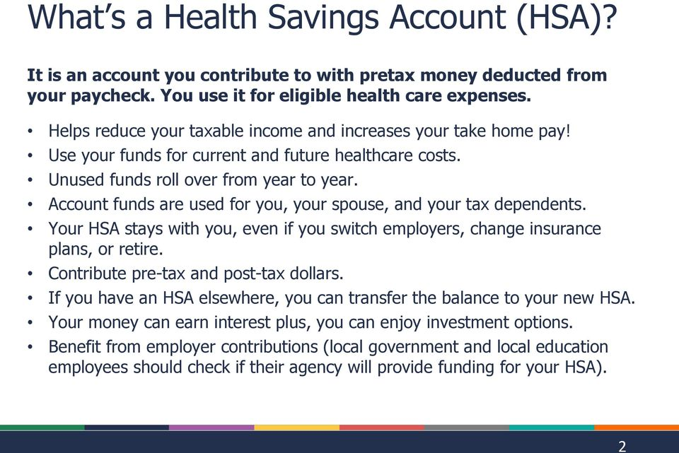 Account funds are used for you, your spouse, and your tax dependents. Your HSA stays with you, even if you switch employers, change insurance plans, or retire. Contribute pre-tax and post-tax dollars.