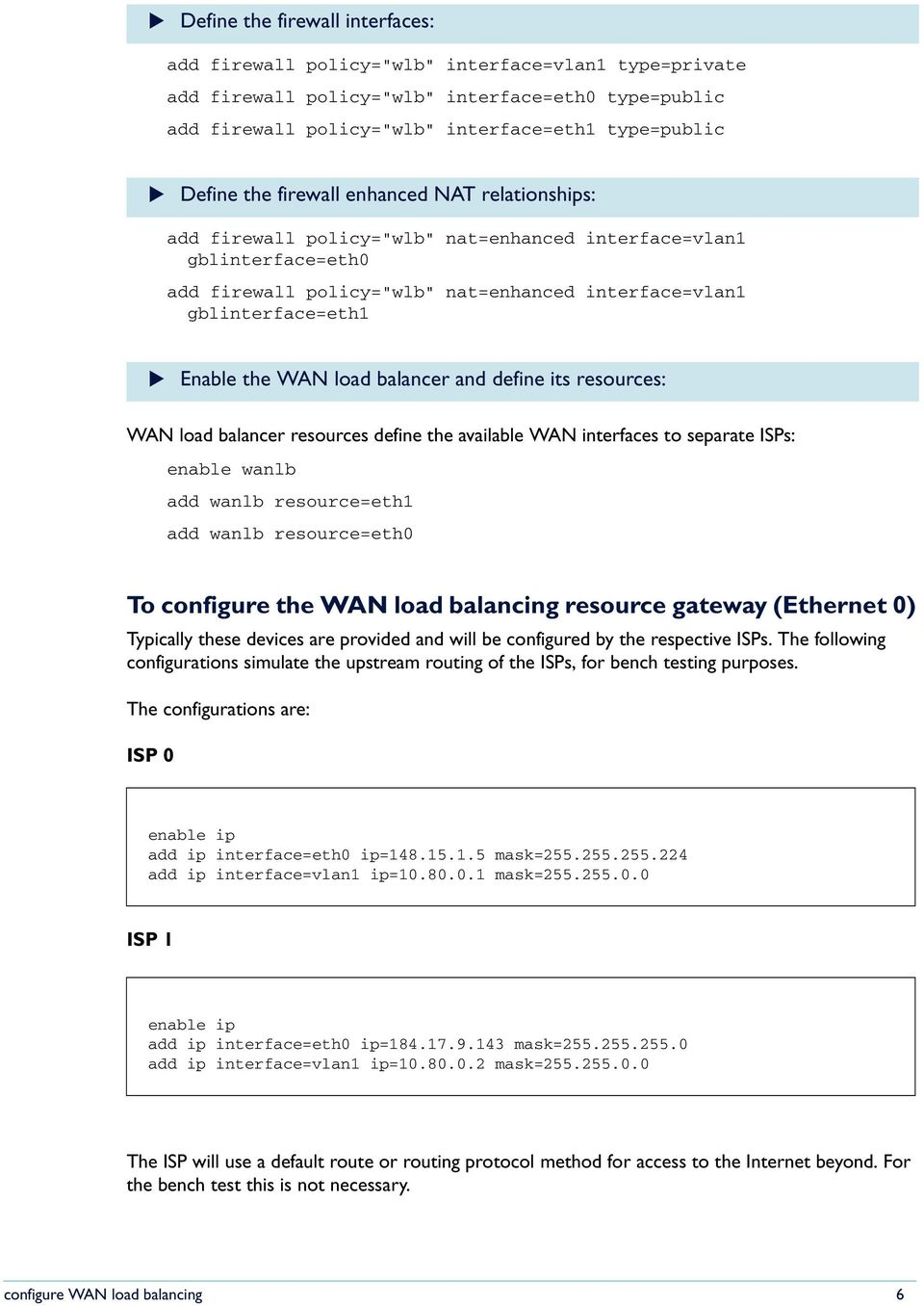 Enable the WAN load balancer and define its resources: WAN load balancer resources define the available WAN interfaces to separate ISPs: enable wanlb add wanlb resource=eth1 add wanlb resource=eth0