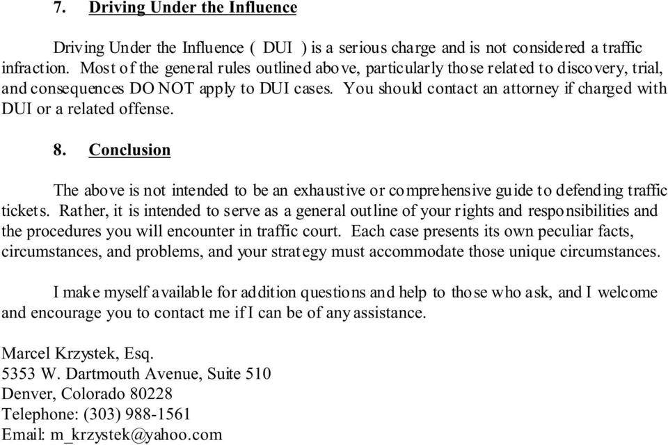 You should contact an attorney if charged with DUI or a related offense. 8. Conclusion The above is not intended to be an exhaustive or comprehensive guide to defending traffic tickets.