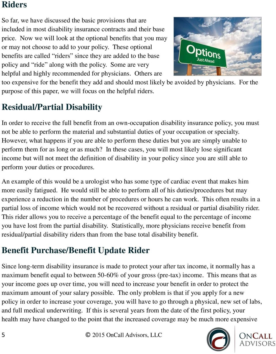 These optional benefits are called riders since they are added to the base policy and ride along with the policy. Some are very helpful and highly recommended for physicians.