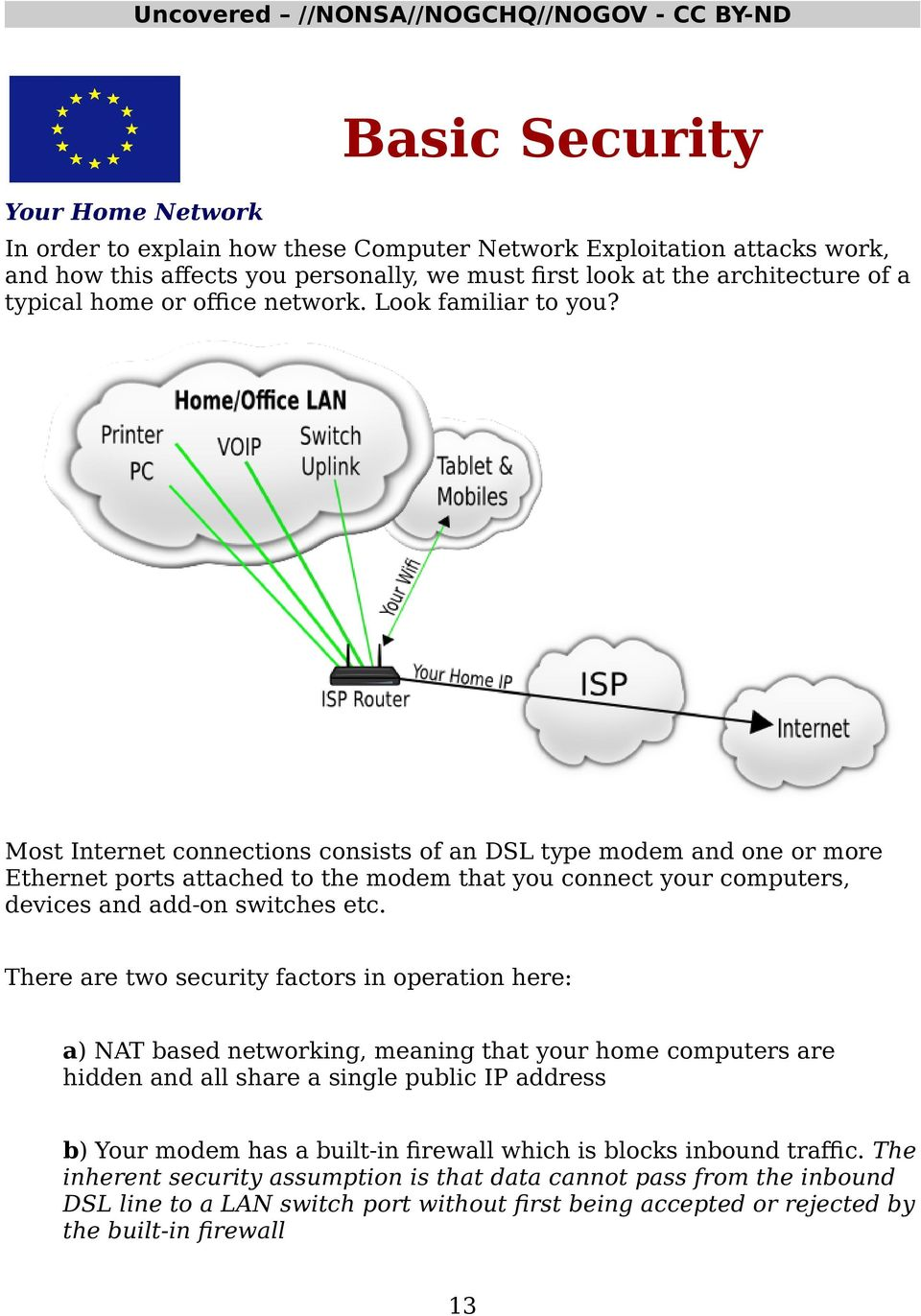 Most Internet connections consists of an DSL type modem and one or more Ethernet ports attached to the modem that you connect your computers, devices and add-on switches etc.