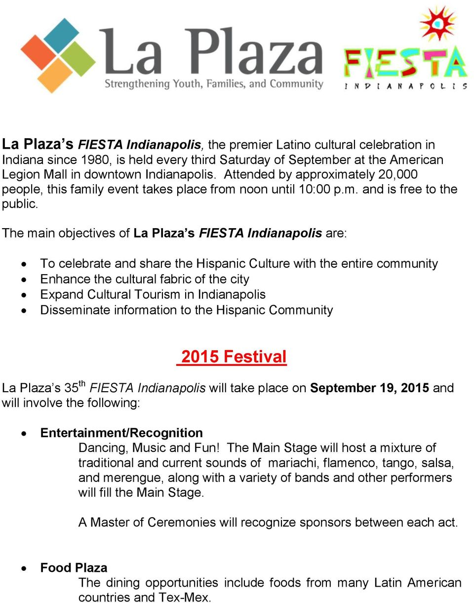 The main objectives of La Plaza s FIESTA Indianapolis are: To celebrate and share the Hispanic Culture with the entire community Enhance the cultural fabric of the city Expand Cultural Tourism in