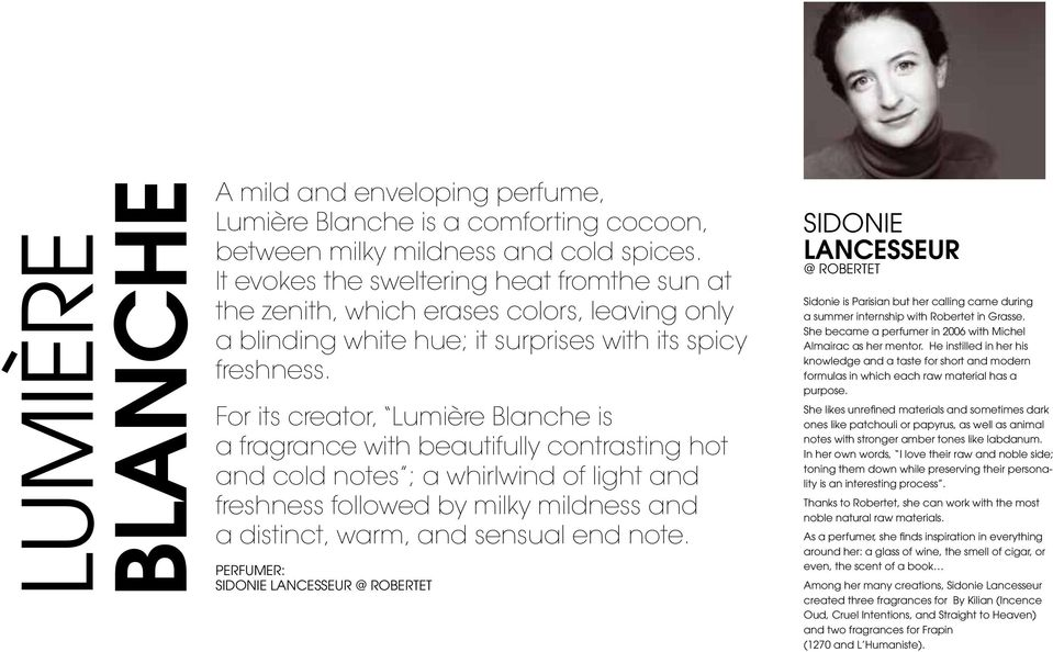 For its creator, Lumière Blanche is a fragrance with beautifully contrasting hot and cold notes ; a whirlwind of light and freshness followed by milky mildness and a distinct, warm, and sensual end