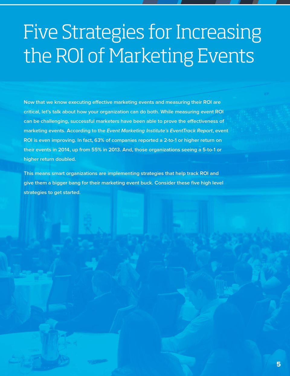 According to the Event Marketing Institute s EventTrack Report, event ROI is even improving. In fact, 63% of companies reported a 2-to-1 or higher return on their events in 2014, up from 55% in 2013.