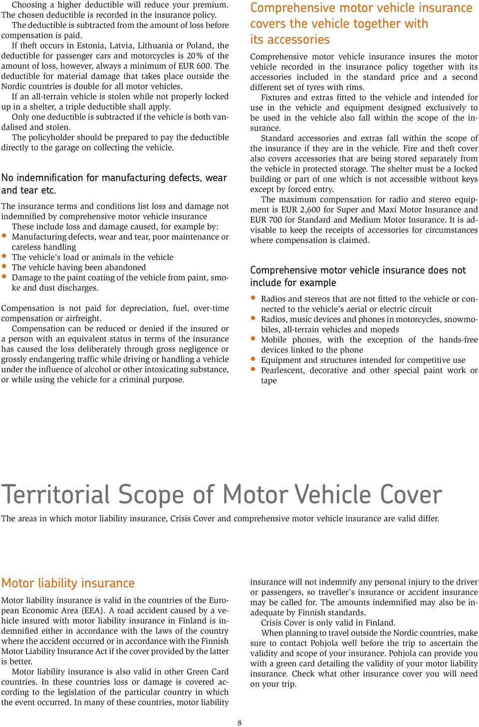 The deductible for material damage that takes place outside the Nordic countries is double for all motor vehicles.