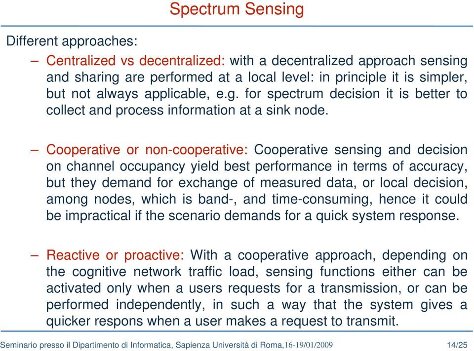 Cooperative or non-cooperative: Cooperative sensing and decision on channel occupancy yield best performance in terms of accuracy, but they demand for exchange of measured data, or local decision,
