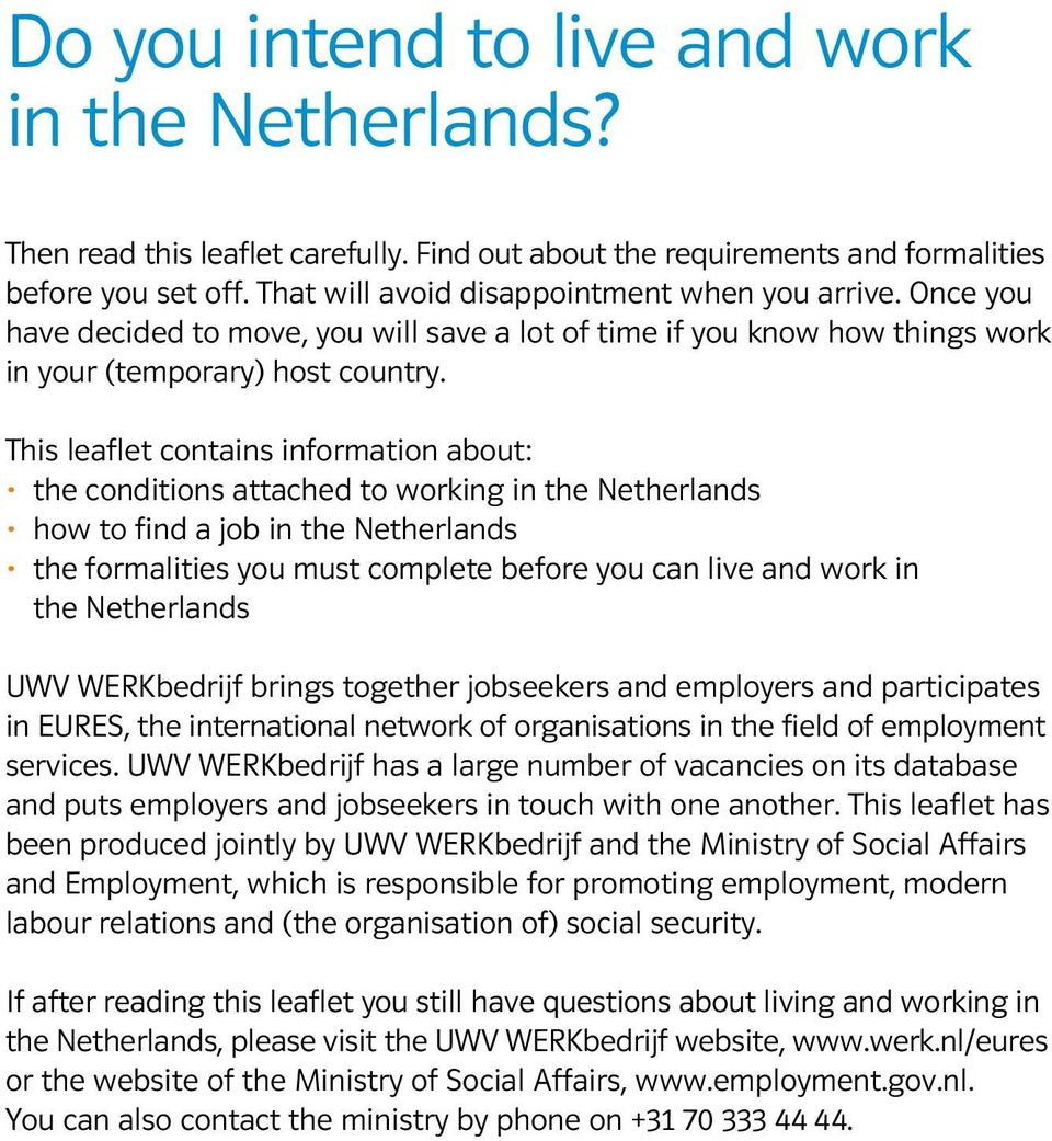 This leaflet contains information about: the conditions attached to working in the Netherlands how to find a job in the Netherlands the formalities you must complete before you can live and work in