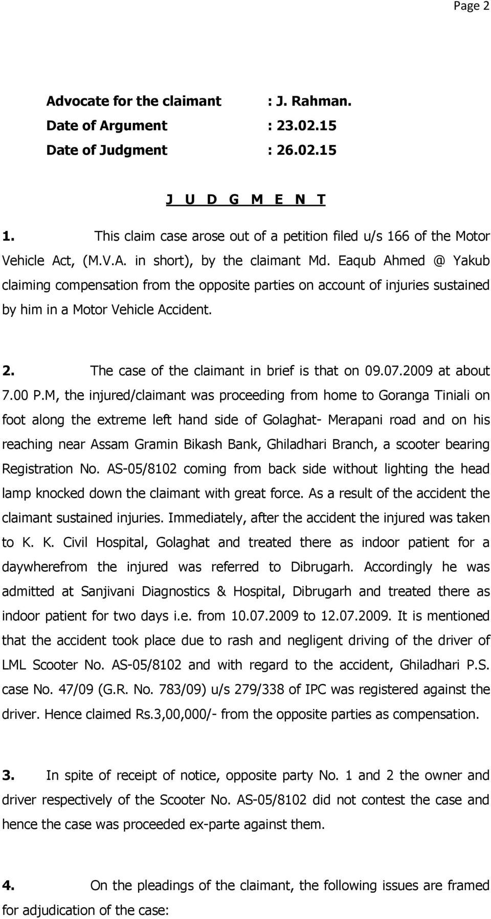 Eaqub Ahmed @ Yakub claiming compensation from the opposite parties on account of injuries sustained by him in a Motor Vehicle Accident. 2. The case of the claimant in brief is that on 09.07.