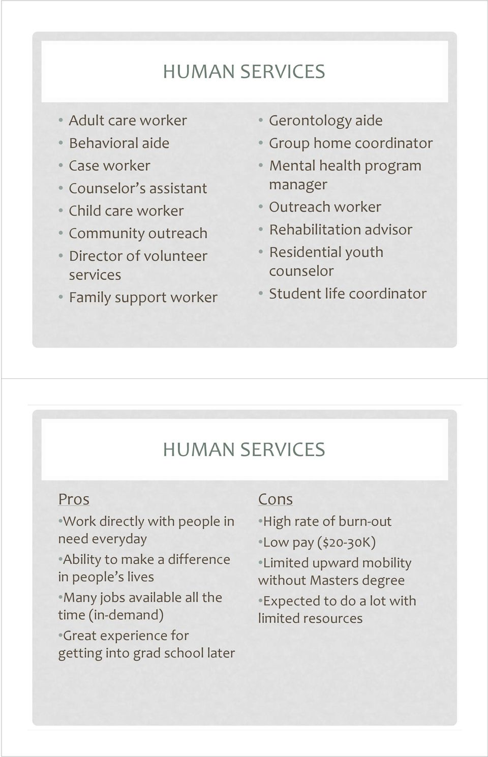 HUMAN SERVICES Pros Work directly with people in need everyday Ability to make a difference in people s lives Many jobs available all the time (in demand) Great