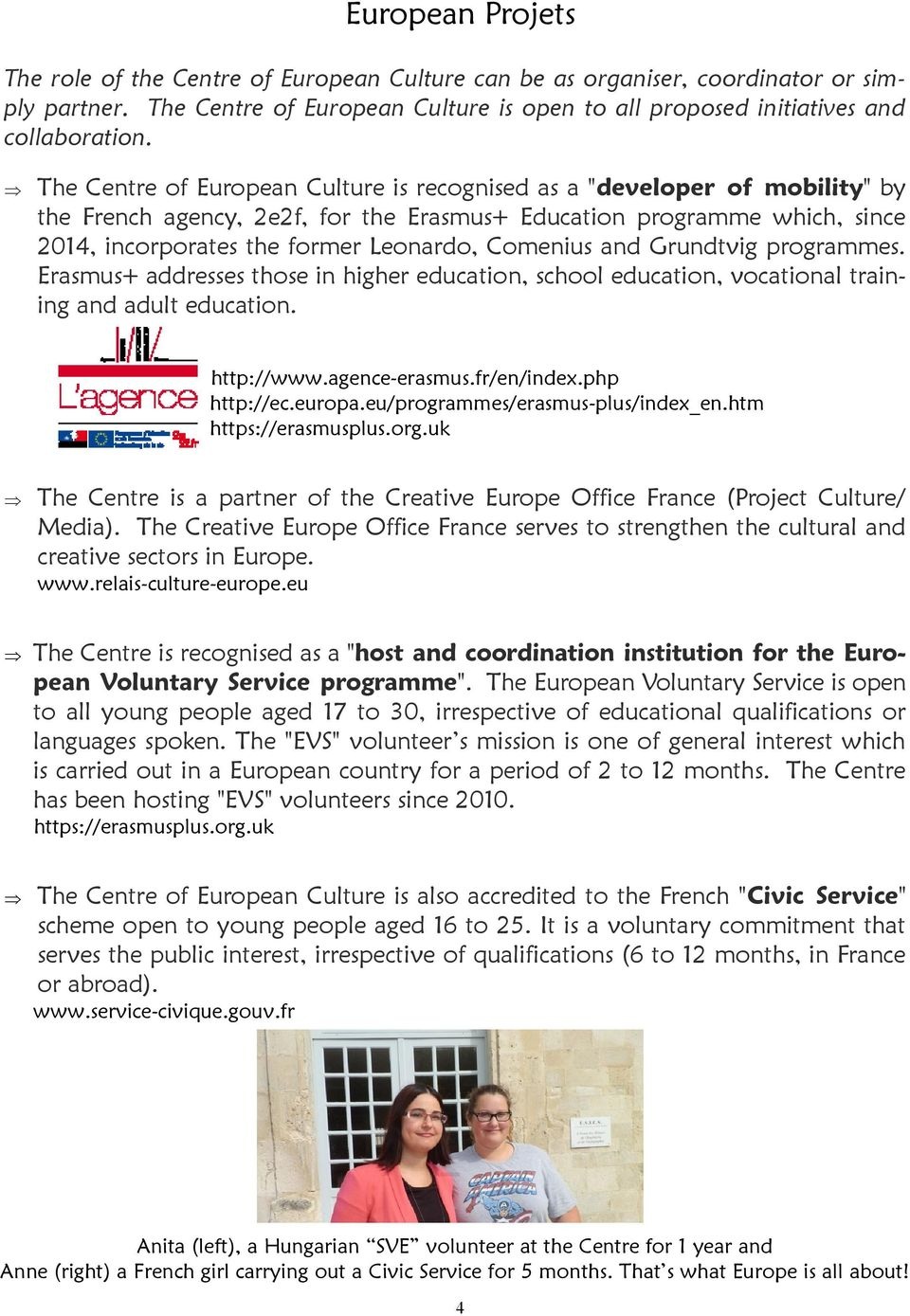Comenius and Grundtvig programmes. Erasmus+ addresses those in higher education, school education, vocational training and adult education. http://www.agence-erasmus.fr/en/index.php http://ec.europa.