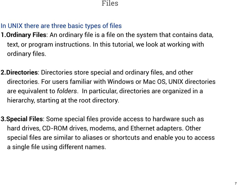 For users familiar with Windows or Mac OS, UNIX directories are equivalent to folders. In particular, directories are organized in a hierarchy, starting at the root directory. 3.