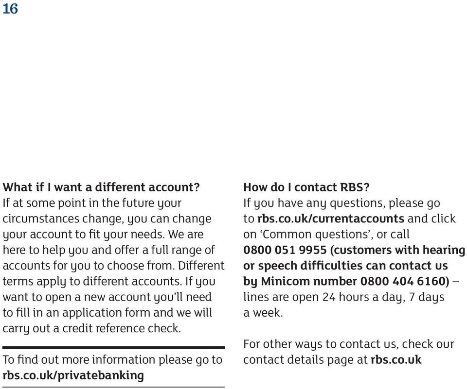 If you want to open a new account you ll need to fill in an application form and we will carry out a credit reference check. To find out more information please go to rbs.co.uk/privatebanking How do I contact RBS?