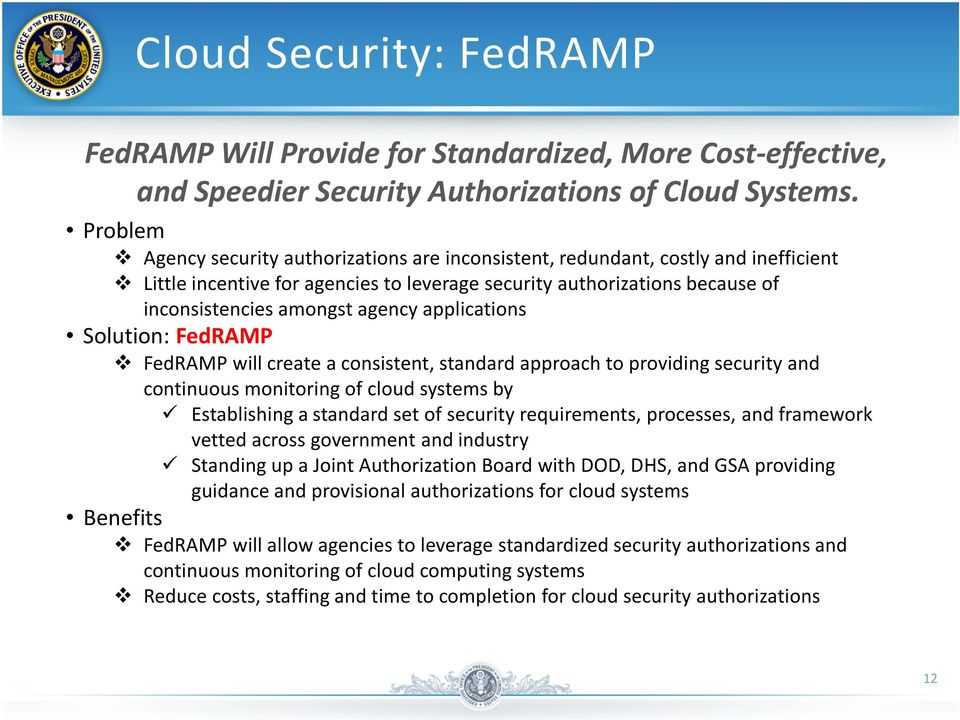 applications Solution: FedRAMP FedRAMP will create a consistent, standard approach to providing security and continuous monitoring of cloud systems by Establishing a standard set of security